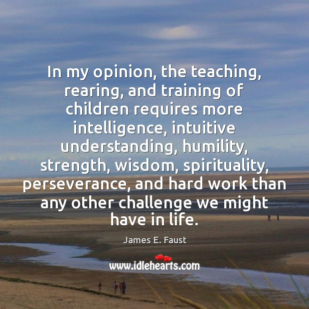 In my opinion, the teaching, rearing, and training of children requires more James E. Faust Picture Quote