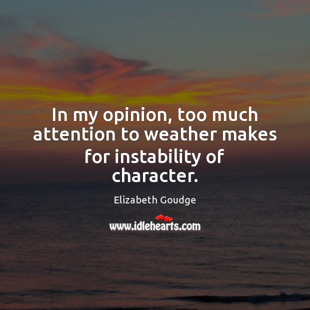 In my opinion, too much attention to weather makes for instability of character. Elizabeth Goudge Picture Quote