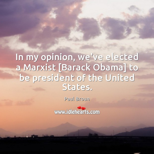 In my opinion, we've elected a Marxist [Barack Obama] to be president Paul Broun Picture Quote