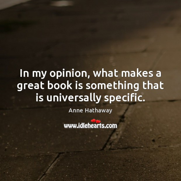 In my opinion, what makes a great book is something that is universally specific. Anne Hathaway Picture Quote