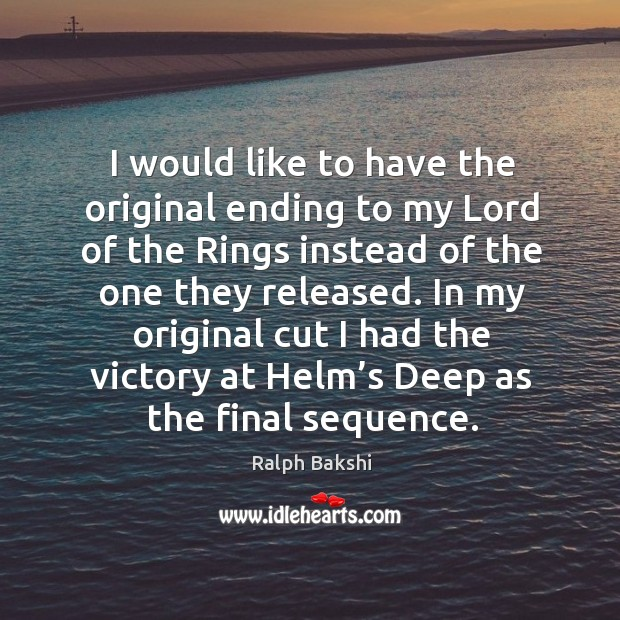 In my original cut I had the victory at helm's deep as the final sequence. Image