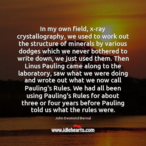In my own field, x-ray crystallography, we used to work out the John Desmond Bernal Picture Quote