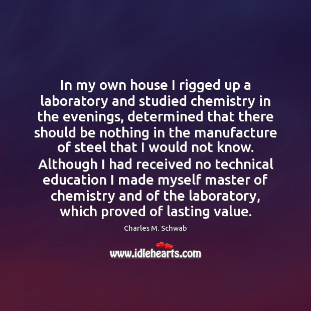 In my own house I rigged up a laboratory and studied chemistry Charles M. Schwab Picture Quote