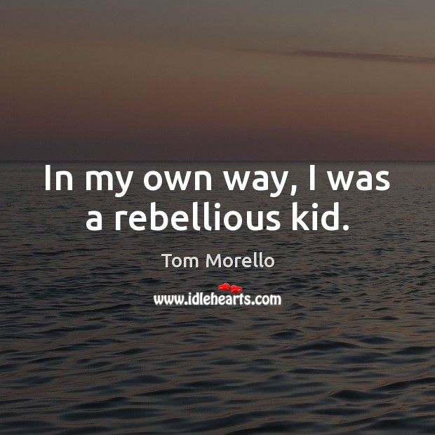 In my own way, I was a rebellious kid. Tom Morello Picture Quote