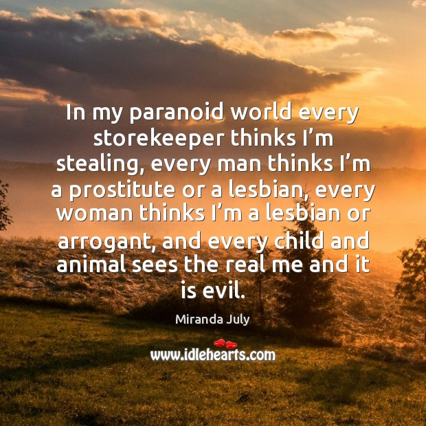 In my paranoid world every storekeeper thinks I'm stealing, every man Miranda July Picture Quote