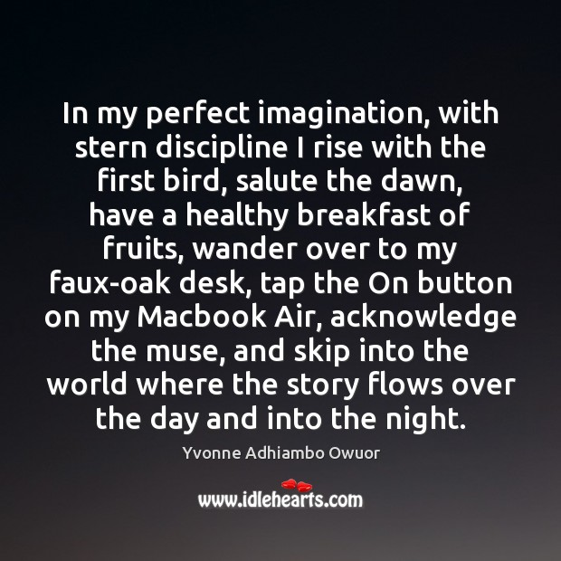 In my perfect imagination, with stern discipline I rise with the first Image
