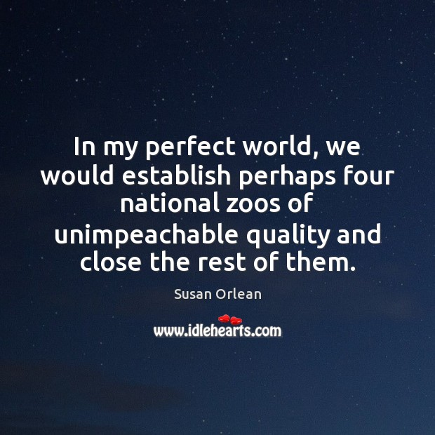 In my perfect world, we would establish perhaps four national zoos of Susan Orlean Picture Quote