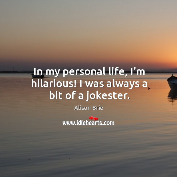 In my personal life, I'm hilarious! I was always a bit of a jokester. Alison Brie Picture Quote