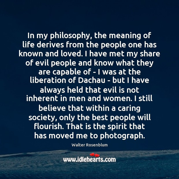 In my philosophy, the meaning of life derives from the people one Care Quotes Image