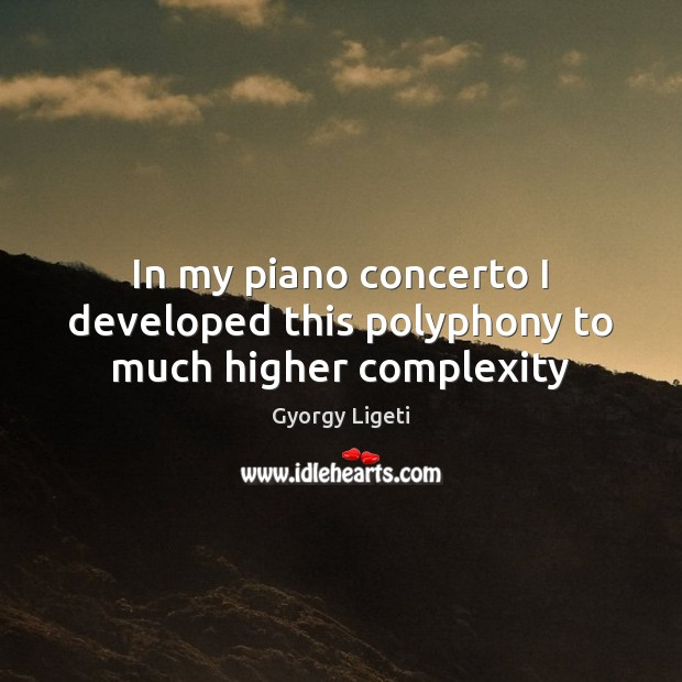 In my piano concerto I developed this polyphony to much higher complexity Gyorgy Ligeti Picture Quote