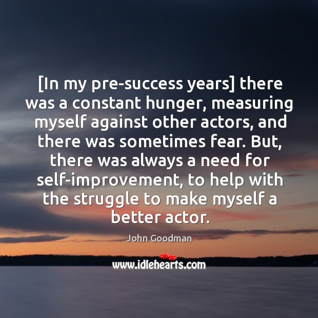 [In my pre-success years] there was a constant hunger, measuring myself against John Goodman Picture Quote