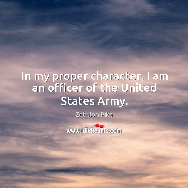 In my proper character, I am an officer of the united states army. Zebulon Pike Picture Quote