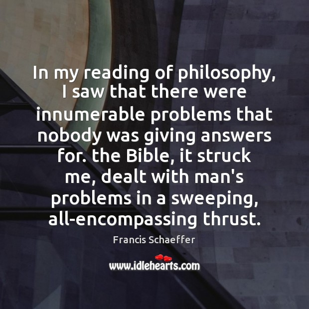 In my reading of philosophy, I saw that there were innumerable problems Francis Schaeffer Picture Quote