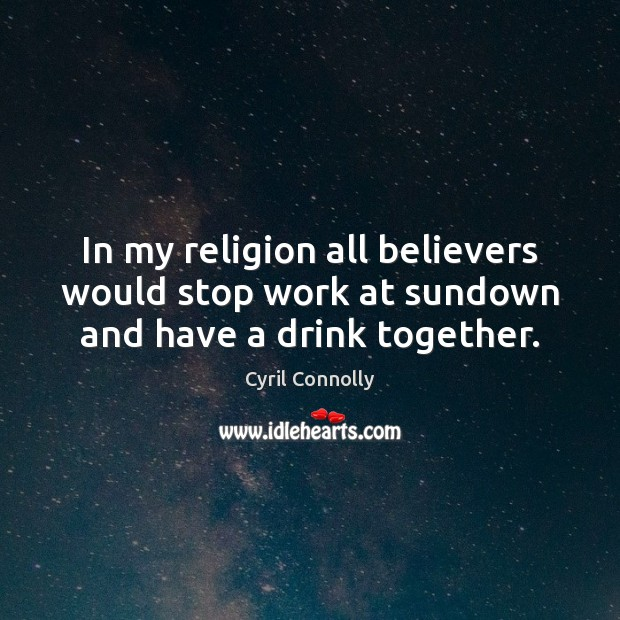 In my religion all believers would stop work at sundown and have a drink together. Cyril Connolly Picture Quote