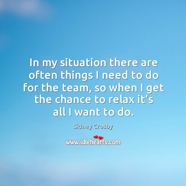 In my situation there are often things I need to do for the team, so when I get the chance to relax it's all I want to do. Sidney Crosby Picture Quote