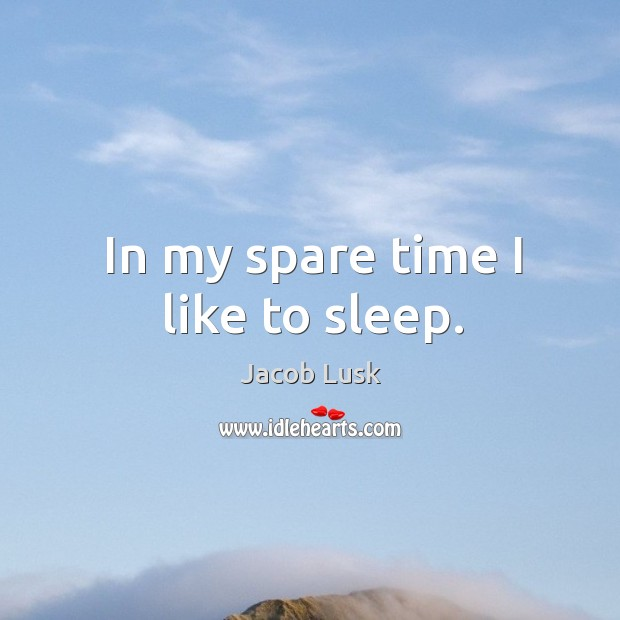 In my spare time I like to sleep. Image
