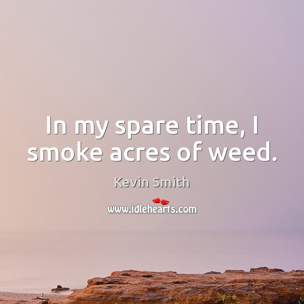 In my spare time, I smoke acres of weed. Kevin Smith Picture Quote