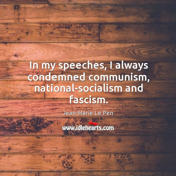 In my speeches, I always condemned communism, national-socialism and fascism. Jean-Marie Le Pen Picture Quote