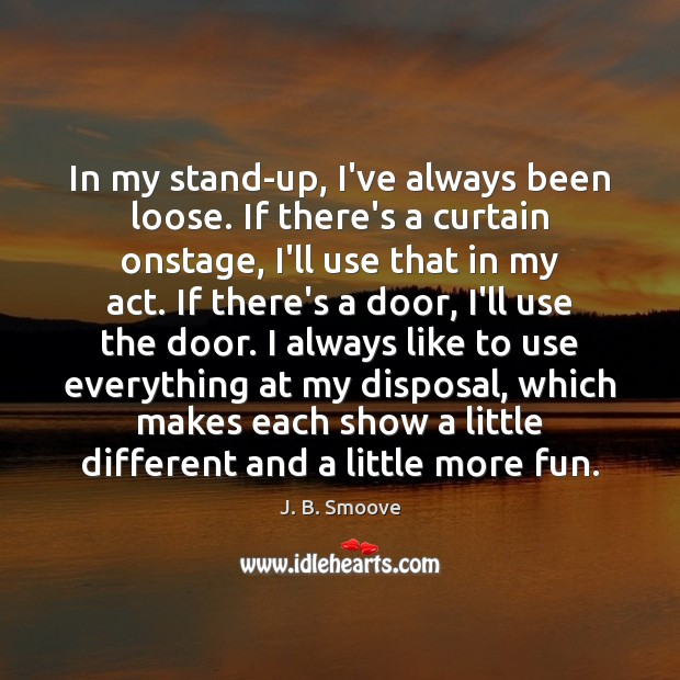 Image, In my stand-up, I've always been loose. If there's a curtain onstage,