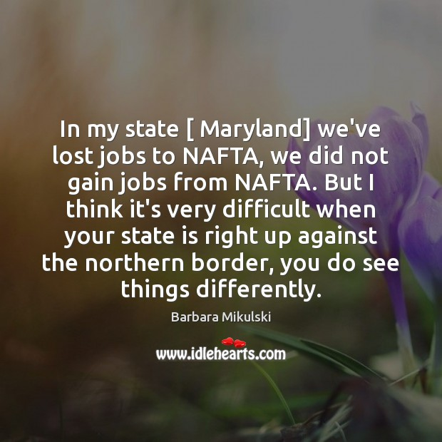 In my state [ Maryland] we've lost jobs to NAFTA, we did not Barbara Mikulski Picture Quote