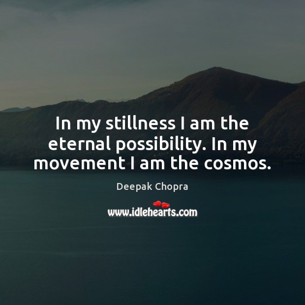Image, In my stillness I am the eternal possibility. In my movement I am the cosmos.
