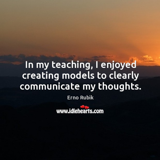 In my teaching, I enjoyed creating models to clearly communicate my thoughts. Erno Rubik Picture Quote