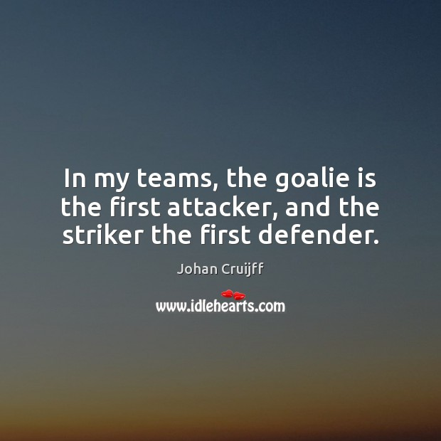 In my teams, the goalie is the first attacker, and the striker the first defender. Johan Cruijff Picture Quote