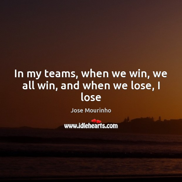 Jose Mourinho Picture Quote image saying: In my teams, when we win, we all win, and when we lose, I lose
