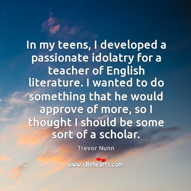 In my teens, I developed a passionate idolatry for a teacher of english literature. Image