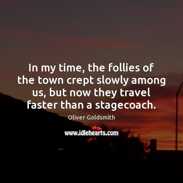 In my time, the follies of the town crept slowly among us, Oliver Goldsmith Picture Quote