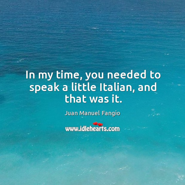 In my time, you needed to speak a little italian, and that was it. Juan Manuel Fangio Picture Quote