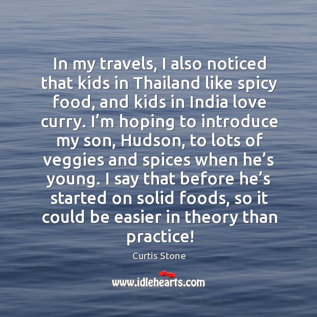 In my travels, I also noticed that kids in thailand like spicy food, and kids in india love curry. Curtis Stone Picture Quote