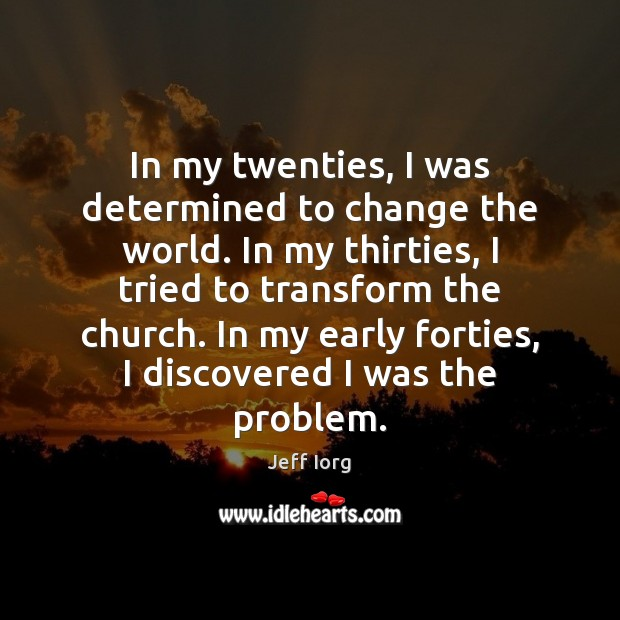 In my twenties, I was determined to change the world. In my Image