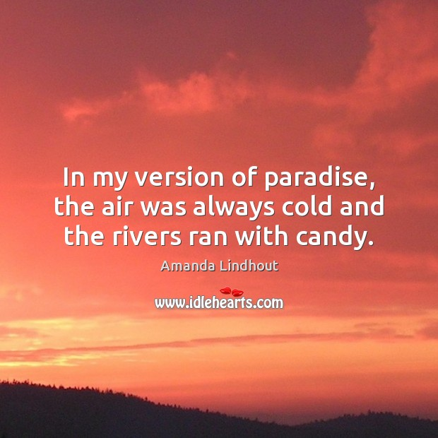 In my version of paradise, the air was always cold and the rivers ran with candy. Amanda Lindhout Picture Quote