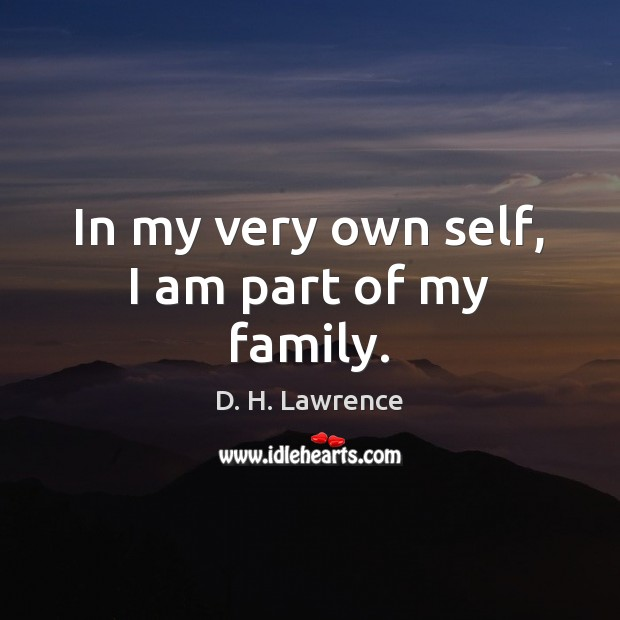 In my very own self, I am part of my family. D. H. Lawrence Picture Quote