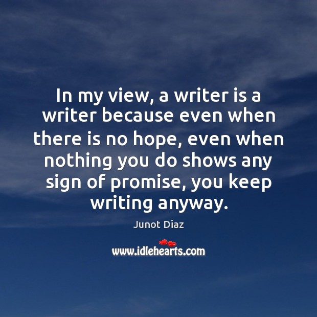 In my view, a writer is a writer because even when there Junot Diaz Picture Quote