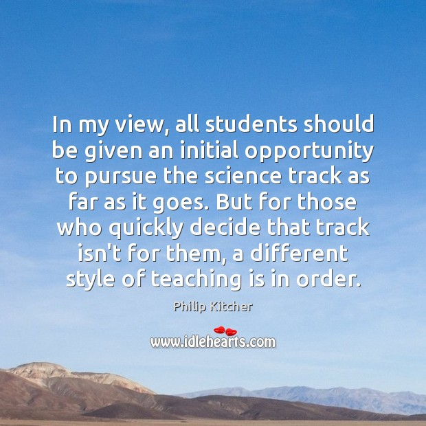 Philip Kitcher Picture Quote image saying: In my view, all students should be given an initial opportunity to