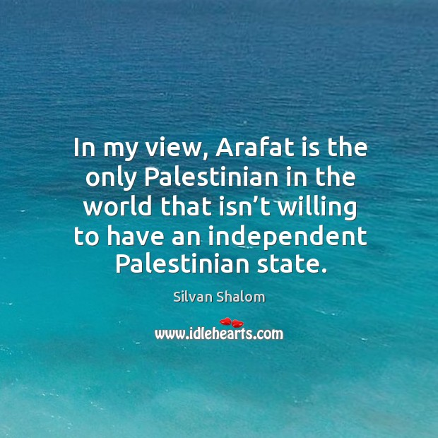In my view, arafat is the only palestinian in the world that isn't willing to have an independent palestinian state. Image