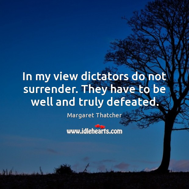 In my view dictators do not surrender. They have to be well and truly defeated. Image