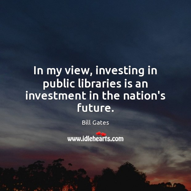 In my view, investing in public libraries is an investment in the nation's future. Bill Gates Picture Quote