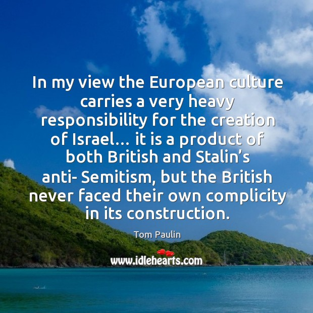 In my view the european culture carries a very heavy responsibility for the creation of israel… Image