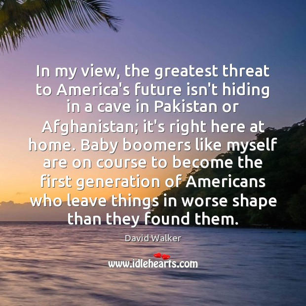 In my view, the greatest threat to America's future isn't hiding in David Walker Picture Quote
