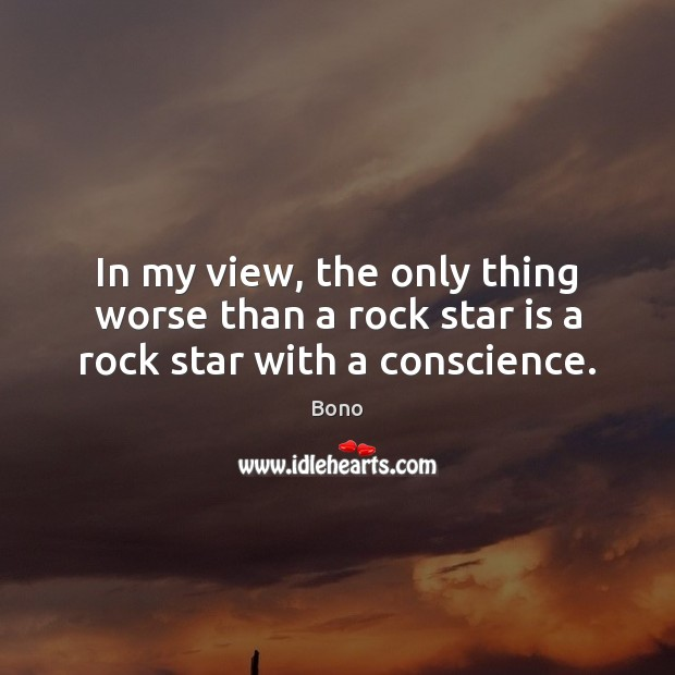 In my view, the only thing worse than a rock star is a rock star with a conscience. Bono Picture Quote