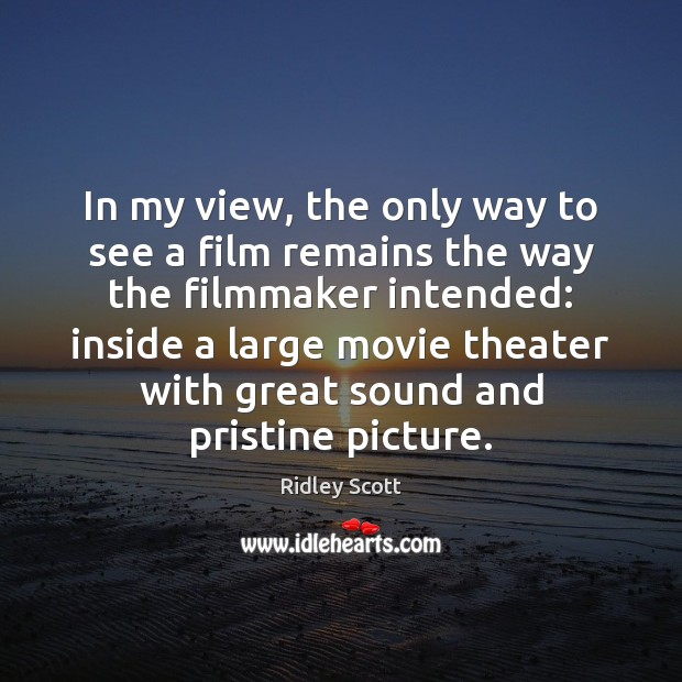 In my view, the only way to see a film remains the Ridley Scott Picture Quote