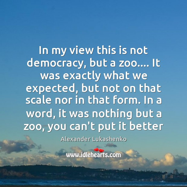 In my view this is not democracy, but a zoo…. It was Alexander Lukashenko Picture Quote