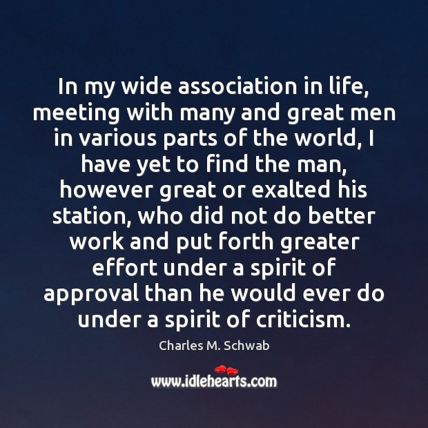 In my wide association in life, meeting with many and great men Charles M. Schwab Picture Quote