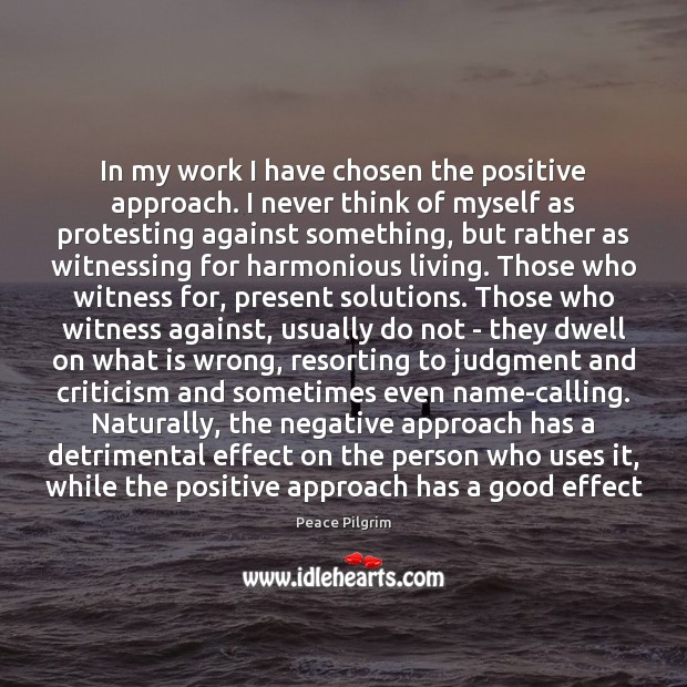 In my work I have chosen the positive approach. I never think Peace Pilgrim Picture Quote