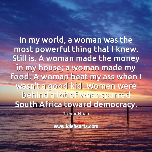 In my world, a woman was the most powerful thing that I Image