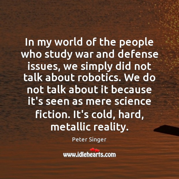 In my world of the people who study war and defense issues, Peter Singer Picture Quote