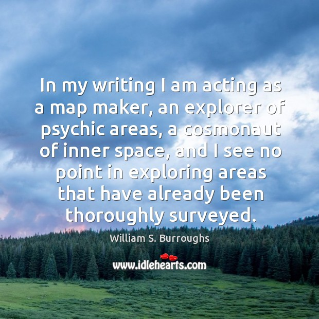 In my writing I am acting as a map maker, an explorer of psychic areas Image